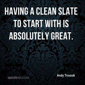 Having a clean slate to start with is absolutely great.
