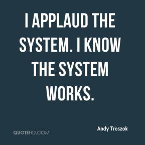Andy Troszok - I applaud the system. I know the system works.