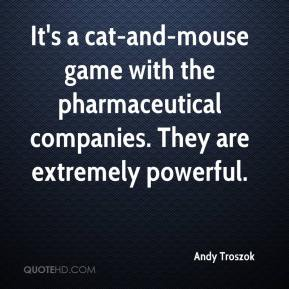 It's a cat-and-mouse game with the pharmaceutical companies. They are extremely powerful.