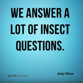 Andy Wilson - We answer a lot of insect questions.