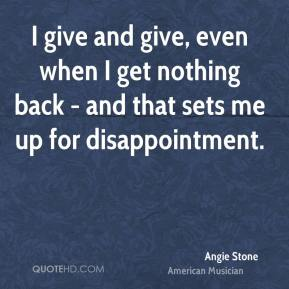 I give and give, even when I get nothing back - and that sets me up for disappointment.