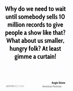 Angie Stone - Why do we need to wait until somebody sells 10 million records to give people a show like that? What about us smaller, hungry folk? At least gimme a curtain!