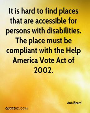 Ann Beard - It is hard to find places that are accessible for persons with disabilities. The place must be compliant with the Help America Vote Act of 2002.
