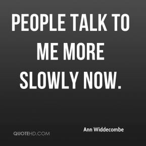 People talk to me more slowly now.