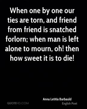 Anna Letitia Barbauld - When one by one our ties are torn, and friend from friend is snatched forlorn; when man is left alone to mourn, oh! then how sweet it is to die!