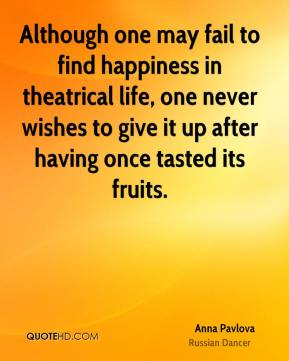 Although one may fail to find happiness in theatrical life, one never wishes to give it up after having once tasted its fruits.