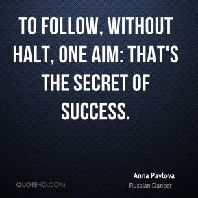 To follow, without halt, one aim: that's the secret of success.