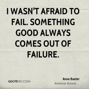 I wasn't afraid to fail. Something good always comes out of failure.