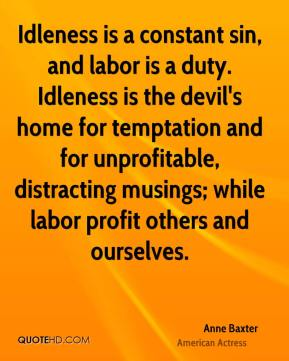 Anne Baxter - Idleness is a constant sin, and labor is a duty. Idleness is the devil's home for temptation and for unprofitable, distracting musings; while labor profit others and ourselves.