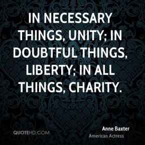 Anne Baxter - In necessary things, unity; in doubtful things, liberty; in all things, charity.