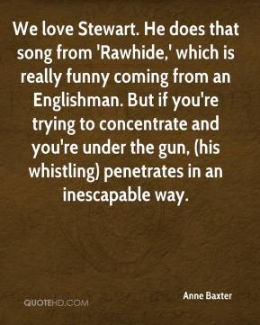 We love Stewart. He does that song from 'Rawhide,' which is really funny coming from an Englishman. But if you're trying to concentrate and you're under the gun, (his whistling) penetrates in an inescapable way.