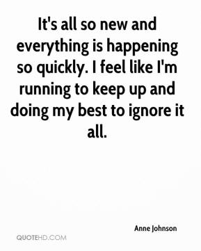 Anne Johnson - It's all so new and everything is happening so quickly. I feel like I'm running to keep up and doing my best to ignore it all.