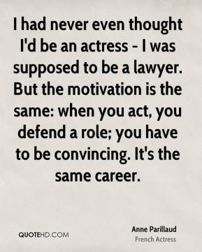 Anne Parillaud - I had never even thought I'd be an actress - I was supposed to be a lawyer. But the motivation is the same: when you act, you defend a role; you have to be convincing. It's the same career.