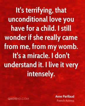 Anne Parillaud - It's terrifying, that unconditional love you have for a child. I still wonder if she really came from me, from my womb. It's a miracle. I don't understand it. I live it very intensely.