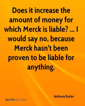 Does it increase the amount of money for which Merck is liable? ... I would say no, because Merck hasn't been proven to be liable for anything.