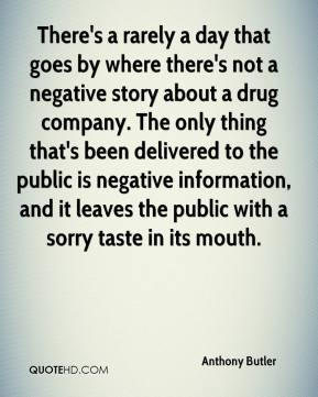 There's a rarely a day that goes by where there's not a negative story about a drug company. The only thing that's been delivered to the public is negative information, and it leaves the public with a sorry taste in its mouth.