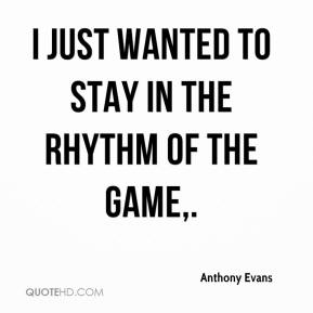 Anthony Evans - I just wanted to stay in the rhythm of the game.