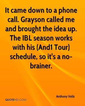 Anthony Veliz - It came down to a phone call. Grayson called me and brought the idea up. The IBL season works with his (And1 Tour) schedule, so it's a no-brainer.
