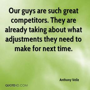 Anthony Veliz - Our guys are such great competitors. They are already taking about what adjustments they need to make for next time.