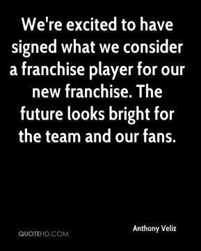 Anthony Veliz - We're excited to have signed what we consider a franchise player for our new franchise. The future looks bright for the team and our fans.