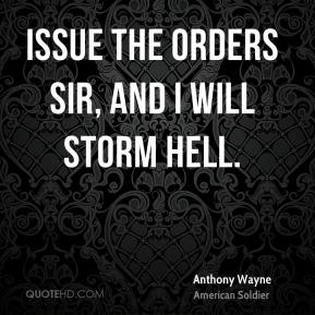 Anthony Wayne - Issue the orders Sir, and I will storm Hell.