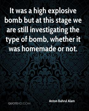 Anton Bahrul Alam - It was a high explosive bomb but at this stage we are still investigating the type of bomb, whether it was homemade or not.