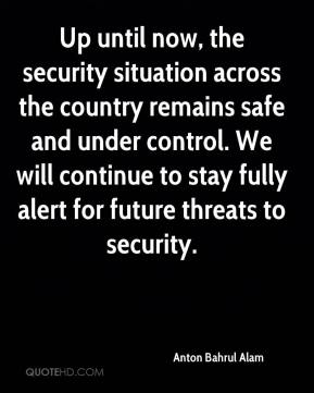 Anton Bahrul Alam - Up until now, the security situation across the country remains safe and under control. We will continue to stay fully alert for future threats to security.