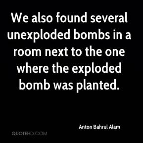 We also found several unexploded bombs in a room next to the one where the exploded bomb was planted.