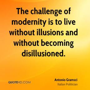 Antonio Gramsci - The challenge of modernity is to live without illusions and without becoming disillusioned.