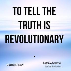Antonio Gramsci - To tell the truth is revolutionary.