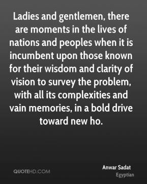 Anwar Sadat - Ladies and gentlemen, there are moments in the lives of nations and peoples when it is incumbent upon those known for their wisdom and clarity of vision to survey the problem, with all its complexities and vain memories, in a bold drive toward new ho.