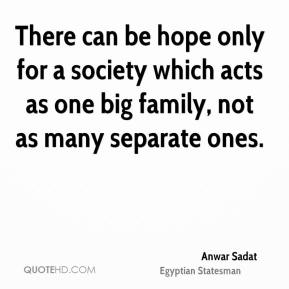 Anwar Sadat - There can be hope only for a society which acts as one big family, not as many separate ones.