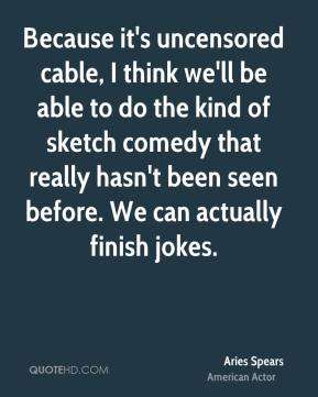 Aries Spears - Because it's uncensored cable, I think we'll be able to do the kind of sketch comedy that really hasn't been seen before. We can actually finish jokes.