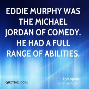 Aries Spears - Eddie Murphy was the Michael Jordan of comedy. He had a full range of abilities.
