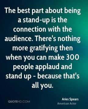 Aries Spears - The best part about being a stand-up is the connection with the audience. There's nothing more gratifying then when you can make 300 people applaud and stand up - because that's all you.
