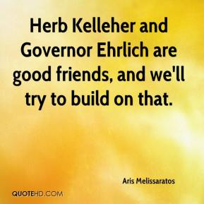 Aris Melissaratos - Herb Kelleher and Governor Ehrlich are good friends, and we'll try to build on that.
