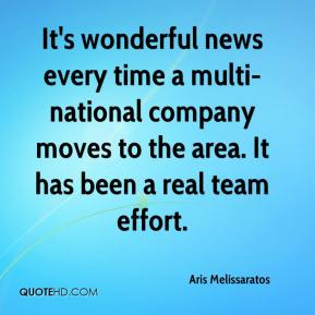 Aris Melissaratos - It's wonderful news every time a multi-national company moves to the area. It has been a real team effort.