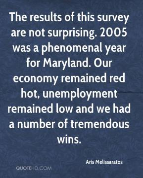 Aris Melissaratos - The results of this survey are not surprising. 2005 was a phenomenal year for Maryland. Our economy remained red hot, unemployment remained low and we had a number of tremendous wins.