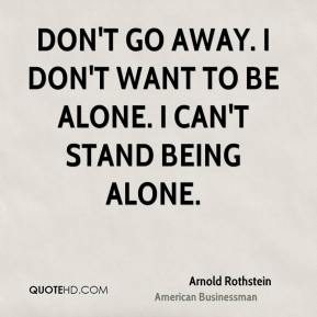 Don't go away. I don't want to be alone. I can't stand being alone.