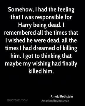 Arnold Rothstein - Somehow, I had the feeling that I was responsible for Harry being dead. I remembered all the times that I wished he were dead, all the times I had dreamed of killing him. I got to thinking that maybe my wishing had finally killed him.