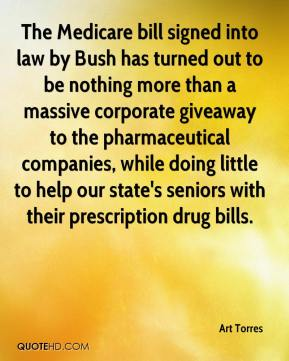Art Torres - The Medicare bill signed into law by Bush has turned out to be nothing more than a massive corporate giveaway to the pharmaceutical companies, while doing little to help our state's seniors with their prescription drug bills.