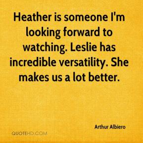 Arthur Albiero - Heather is someone I'm looking forward to watching. Leslie has incredible versatility. She makes us a lot better.