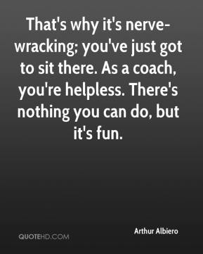 Arthur Albiero - That's why it's nerve-wracking; you've just got to sit there. As a coach, you're helpless. There's nothing you can do, but it's fun.
