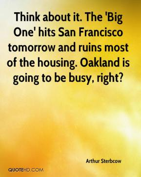 Arthur Sterbcow - Think about it. The 'Big One' hits San Francisco tomorrow and ruins most of the housing. Oakland is going to be busy, right?