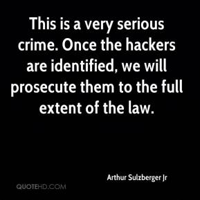 Arthur Sulzberger Jr - This is a very serious crime. Once the hackers are identified, we will prosecute them to the full extent of the law.