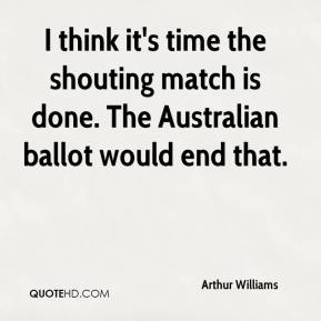 Arthur Williams - I think it's time the shouting match is done. The Australian ballot would end that.