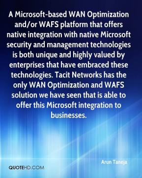 Arun Taneja - A Microsoft-based WAN Optimization and/or WAFS platform that offers native integration with native Microsoft security and management technologies is both unique and highly valued by enterprises that have embraced these technologies. Tacit Networks has the only WAN Optimization and WAFS solution we have seen that is able to offer this Microsoft integration to businesses.