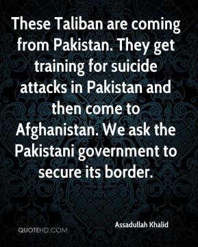 Assadullah Khalid - These Taliban are coming from Pakistan. They get training for suicide attacks in Pakistan and then come to Afghanistan. We ask the Pakistani government to secure its border.