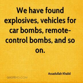 Assadullah Khalid - We have found explosives, vehicles for car bombs, remote-control bombs, and so on.