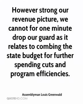 Assemblyman Louis Greenwald - However strong our revenue picture, we cannot for one minute drop our guard as it relates to combing the state budget for further spending cuts and program efficiencies.